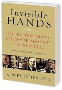 Invisible Hands: The Businessmen's Crusade Against the New Deal by KIM PHILLIPS-FEIN